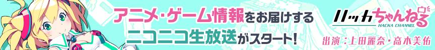アニメ・ゲーム情報をお届けするニコニコ生放送がスタート! ハッカちゃんねる 出演:上田麗奈・高木美佑